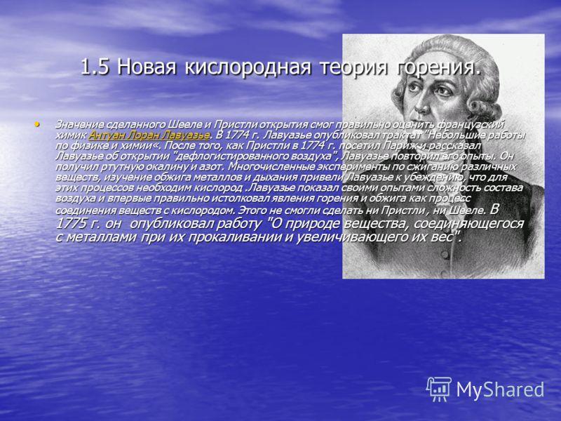 1.5 Новая кислородная теория горения. Значение сделанного Шееле и Пристли открытия смог правильно оценить французский химик Антуан Лоран Лавуазье. В 1774 г. Лавуазье опубликовал трактат