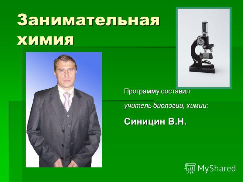 Занимательная химия Программу составил учитель биологии, химии: учитель биологии, химии: Синицин В.Н. Синицин В.Н.