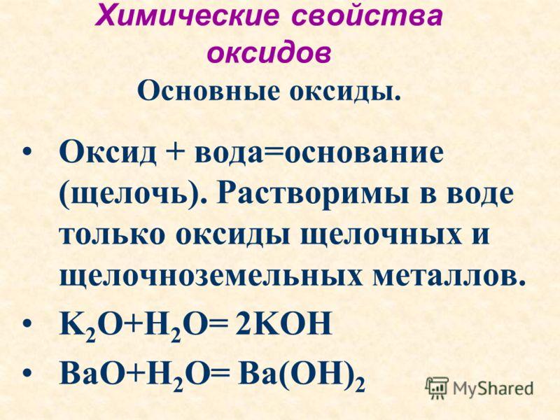 Химические свойства оксидов Основные оксиды. Оксид + вода=основание (щелочь). Растворимы в воде только оксиды щелочных и щелочноземельных металлов. K 2 O+H 2 O= 2KOH BaO+H 2 O= Ba(OH) 2
