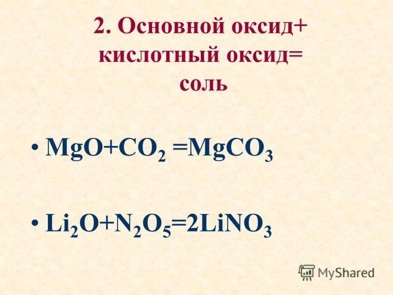 2. Основной оксид+ кислотный оксид= соль MgO+CO 2 =MgCO 3 Li 2 O+N 2 O 5 =2LiNO 3