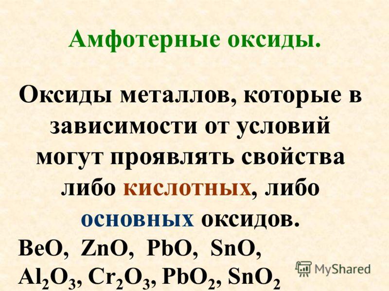 Оксиды металлов, которые в зависимости от условий могут проявлять свойства либо кислотных, либо основных оксидов. ВеО, ZnO, PbO, SnO, Al 2 O 3, Cr 2 O 3, PbO 2, SnO 2 Амфотерные оксиды.