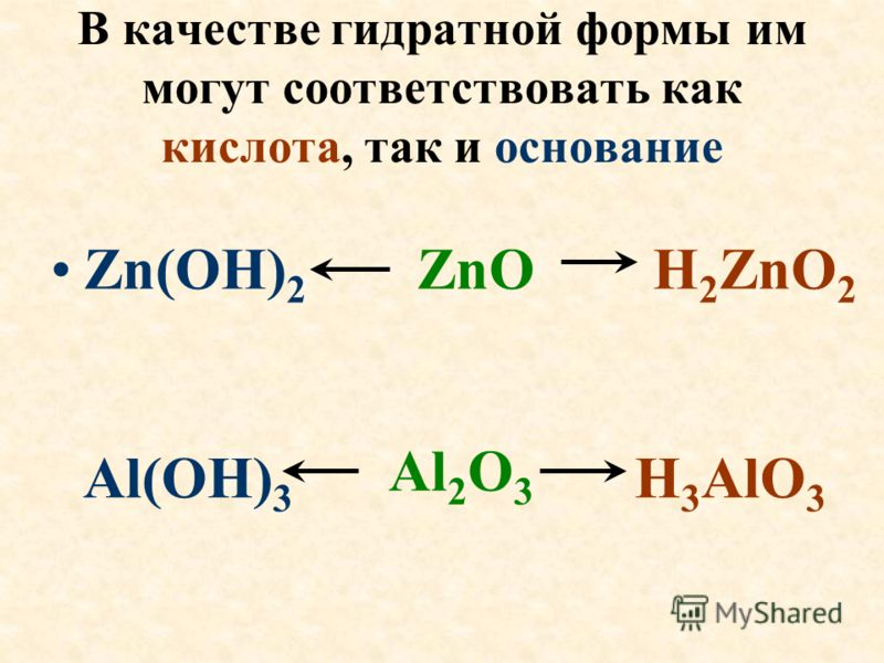 В качестве гидратной формы им могут соответствовать как кислота, так и основание Zn(OH) 2 ZnO H 2 ZnO 2 Al(OH) 3 H 3 AlO 3 Al 2 O 3