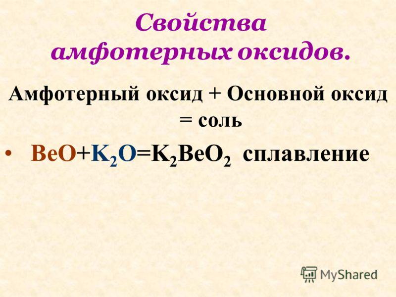 Свойства амфотерных оксидов. Амфотерный оксид + Основной оксид = соль BeO+K 2 O=K 2 BeO 2 сплавление