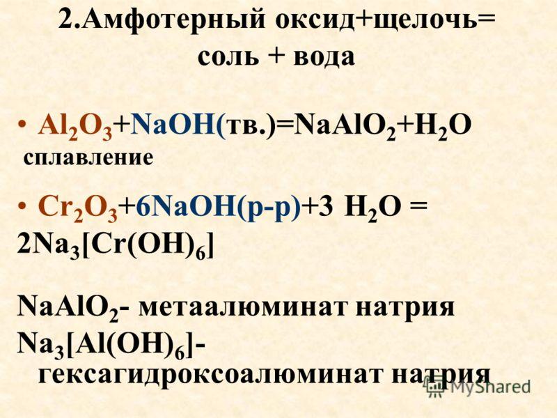 2.Амфотерный оксид+щелочь= соль + вода Al 2 O 3 +NaOH(тв.)=NaAlO 2 +H 2 O сплавление Cr 2 O 3 +6NaOH(р-р)+3 H 2 O = 2Na 3 [Cr(OH) 6 ] NaAlO 2 - метаалюминат натрия Na 3 [Al(OH) 6 ]- гексагидроксоалюминат натрия