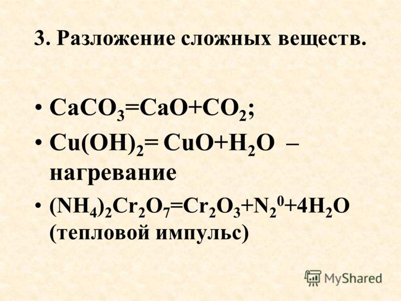 3. Разложение сложных веществ. СаСО 3 =СаО+СО 2 ; Cu(OH) 2 = CuO+H 2 O – нагревание (NH 4 ) 2 Cr 2 O 7 =Cr 2 O 3 +N 2 0 +4H 2 O (тепловой импульс)