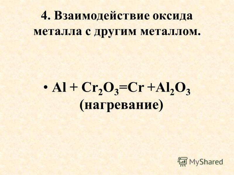 4. Взаимодействие оксида металла с другим металлом. Al + Cr 2 O 3 =Cr +Al 2 O 3 (нагревание)