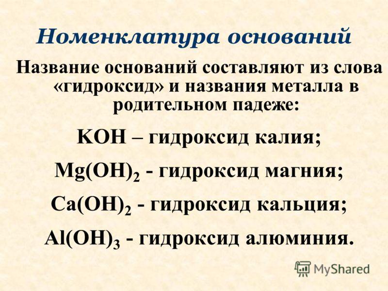 Номенклатура оснований Название оснований составляют из слова «гидроксид» и названия металла в родительном падеже: KOH – гидроксид калия; Mg(OH) 2 - гидроксид магния; Ca(OH) 2 - гидроксид кальция; Al(OH) 3 - гидроксид алюминия.