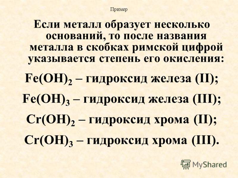 Пример Если металл образует несколько оснований, то после названия металла в скобках римской цифрой указывается степень его окисления: Fe(OH) 2 – гидроксид железа (II); Fe(OH) 3 – гидроксид железа (III); Cr(OH) 2 – гидроксид хрома (II); Cr(OH) 3 – ги