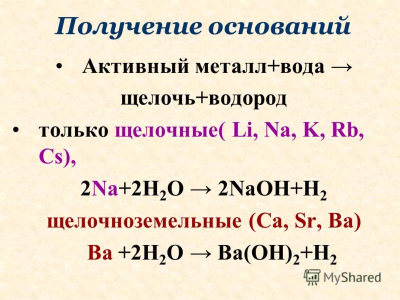 Получение оснований Активный металл+вода щелочь+водород только щелочные( Li, Na, K, Rb, Cs), 2Na+2H 2 O 2NaOH+H 2 щелочноземельные (Ca, Sr, Ba) Ba +2H 2 O Ba(OH) 2 +H 2