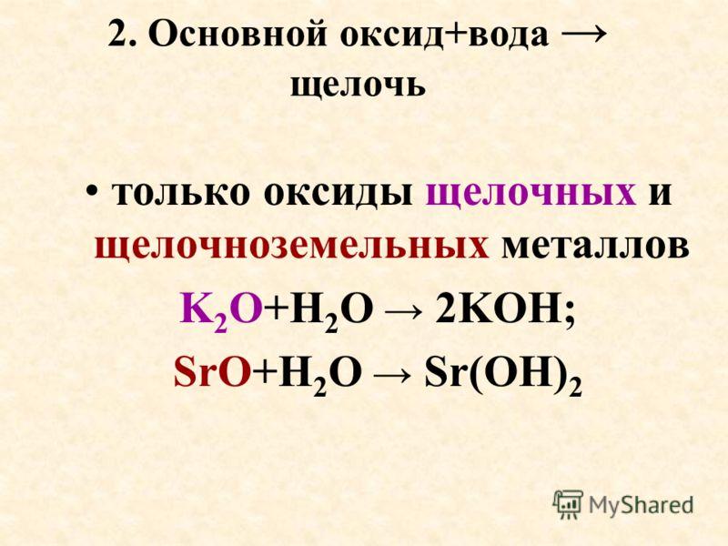 2. Основной оксид+вода щелочь только оксиды щелочных и щелочноземельных металлов K 2 O+H 2 O 2KOH; SrO+H 2 O Sr(OH) 2
