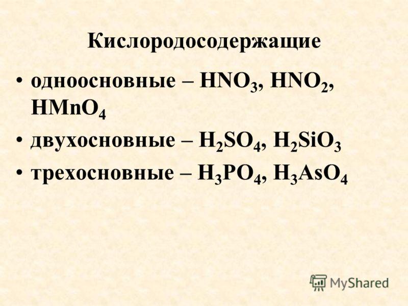 Кислородосодержащие одноосновные – HNO 3, HNO 2, HMnO 4 двухосновные – H 2 SO 4, H 2 SiO 3 трехосновные – H 3 PO 4, H 3 AsO 4
