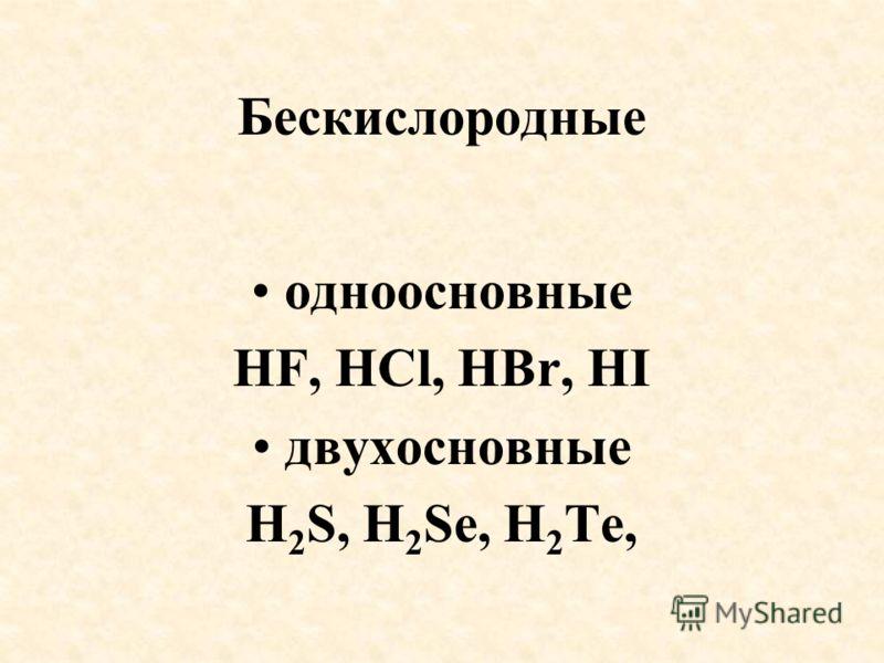 Бескиcлородные одноосновные HF, HCl, HBr, HI двухосновные H 2 S, H 2 Se, H 2 Te,