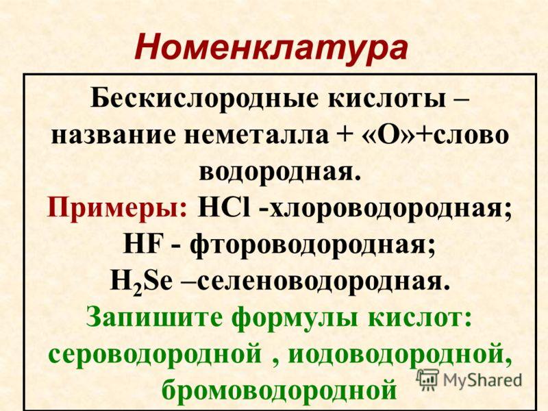 Номенклатура Бескиcлородные кислоты – название неметалла + «О»+слово водородная. Примеры: HCl -хлороводородная; HF - фтороводородная; H 2 Se –селеноводородная. Запишите формулы кислот: сероводородной, иодоводородной, бромоводородной