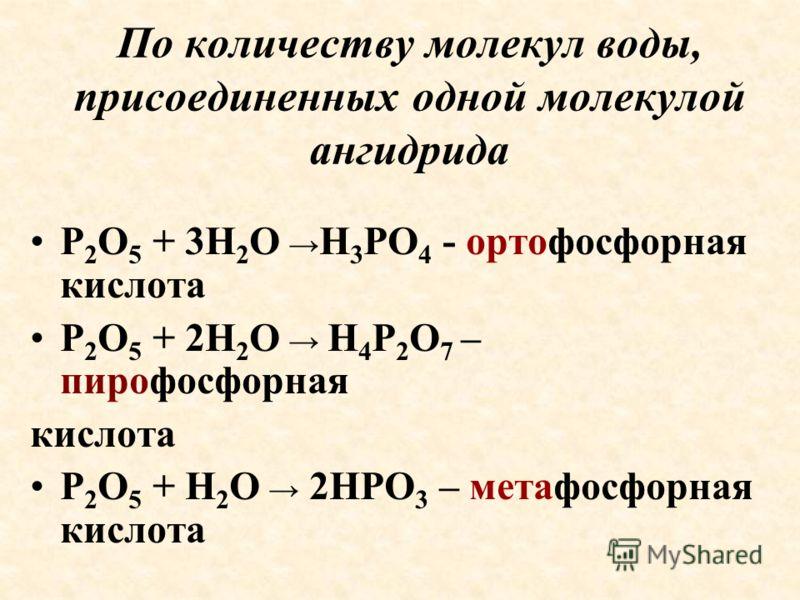 По количеству молекул воды, присоединенных одной молекулой ангидрида P 2 O 5 + 3H 2 O H 3 PO 4 - ортофосфорная кислота P 2 O 5 + 2H 2 O H 4 P 2 O 7 – пирофосфорная кислота P 2 O 5 + H 2 O 2HPO 3 – метафосфорная кислота