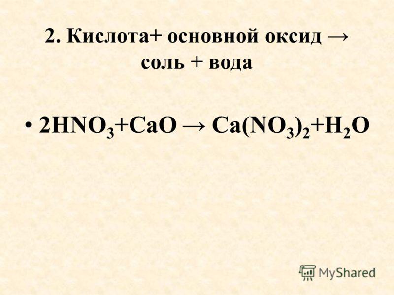 2. Кислота+ основной оксид соль + вода 2HNO 3 +СаO Са(NO 3 ) 2 +H 2 O