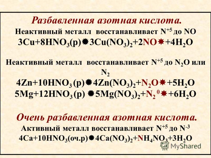 Разбавленная азотная кислота. Неактивный металл восстанавливает N +5 до NO 3Cu+8HNO 3 (р) 3Cu(NO 3 ) 2 +2NO +4H 2 O Неактивный металл восстанавливает N +5 до N 2 O или N 2 4Zn+10HNO 3 (р) 4Zn(NO 3 ) 2 +N 2 O +5H 2 O 5Mg+12HNO 3 (р) 5Mg(NO 3 ) 2 +N 2