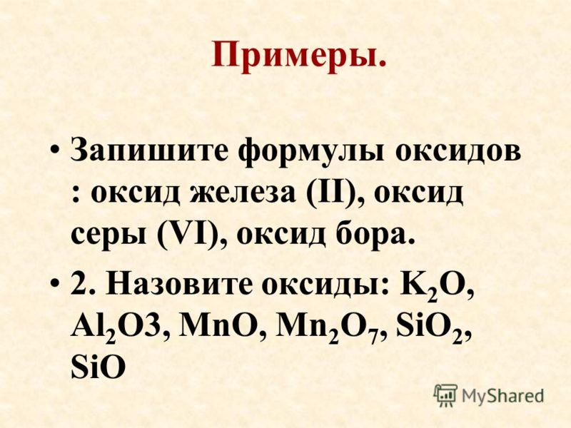 Примеры. Запишите формулы оксидов : оксид железа (II), оксид серы (VI), оксид бора. 2. Назовите оксиды: K 2 O, Al 2 O3, MnO, Mn 2 O 7, SiO 2, SiO
