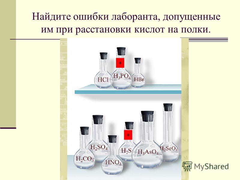 Найдите ошибки лаборанта, допущенные им при расстановки кислот на полки. + +