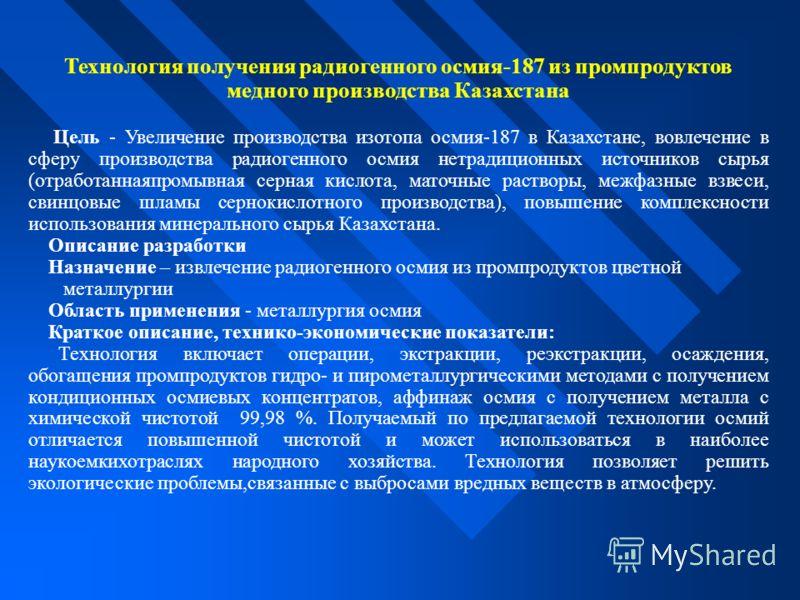 Технология получения радиогенного осмия-187 из промпродуктов медного производства Казахстана Цель - Увеличение производства изотопа осмия-187 в Казахстане, вовлечение в сферу производства радиогенного осмия нетрадиционных источников сырья (отработанн