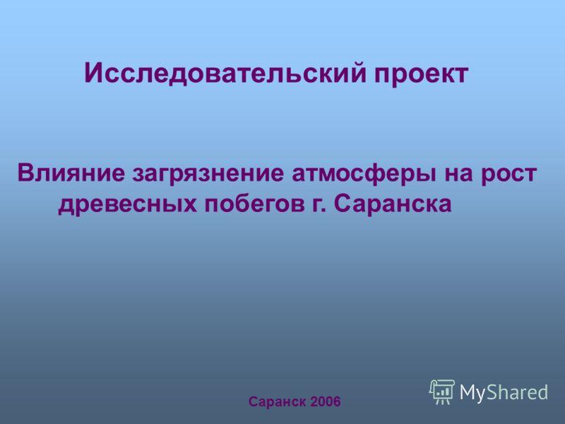 Исследовательский проект Влияние загрязнение атмосферы на рост древесных побегов г. Саранска Саранск 2006