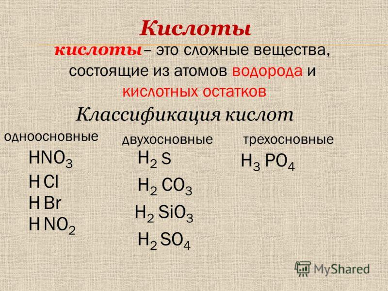 S CO 3 NO 3 SO 4 PO 4 H2H2 Кислоты кислоты – это сложные вещества, состоящие из атомов водорода и кислотных остатков SiO 3 H2H2 H2H2 H HCl BrH H2H2 H3H3 HNO 2 Классификация кислот одноосновные двухосновныетрехосновные