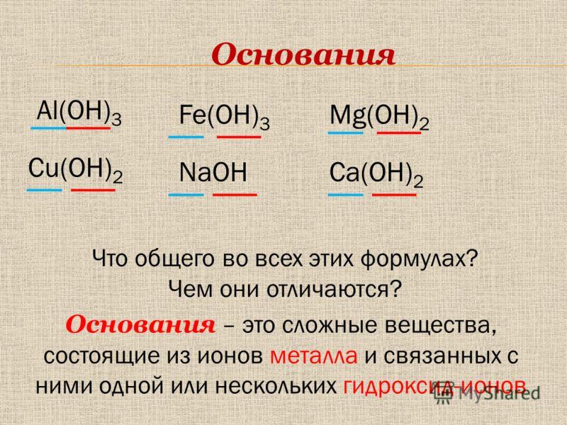 Основания Fe(OH) 3 NaOHCa(OH) 2 Al(OH) 3 Cu(OH) 2 Mg(OH) 2 Что общего во всех этих формулах? Чем они отличаются? Основания – это сложные вещества, состоящие из ионов металла и связанных с ними одной или нескольких гидроксид-ионов