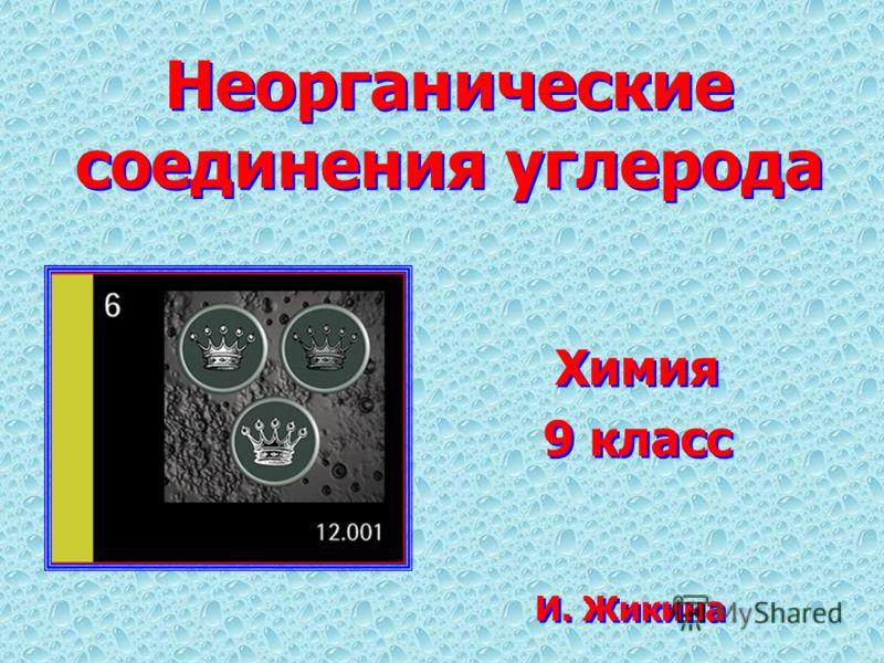Неорганические соединения углерода Химия 9 класс Химия 9 класс И. Жикина