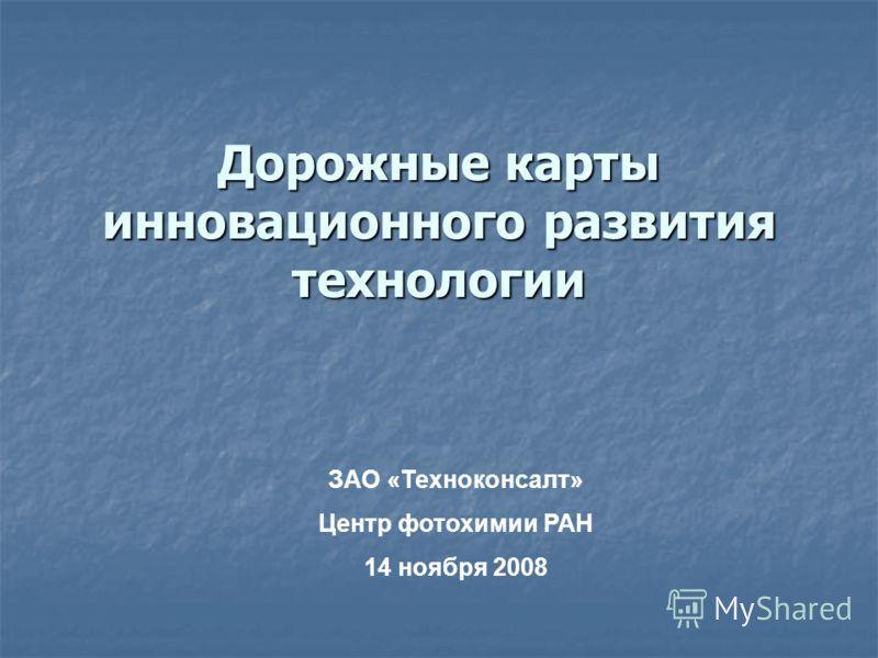 Дорожные карты инновационного развития технологии ЗАО «Техноконсалт» Центр фотохимии РАН 14 ноября 2008