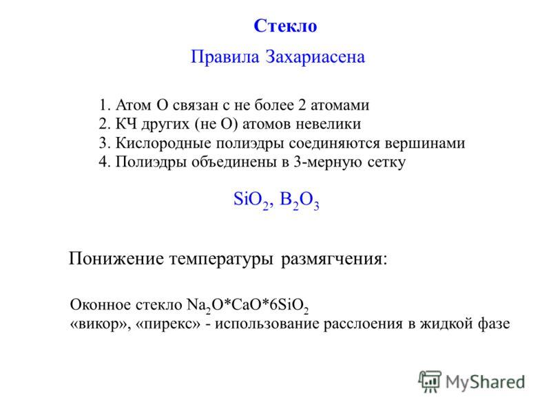 Стекло Правила Захариасена 1. Атом О связан с не более 2 атомами 2. КЧ других (не О) атомов невелики 3. Кислородные полиэдры соединяются вершинами 4. Полиэдры объединены в 3-мерную сетку SiO 2, B 2 O 3 Понижение температуры размягчения: Оконное стекл