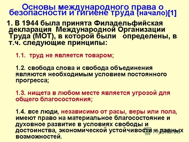 Основы международного права о безопасности и гигиене труда (начало)[1] 1. В 1944 была принята Филадельфийская декларация Международной Организации Труда (МОТ), в которой были определены, в т.ч. следующие принципы: 1.1. труд не является товаром; 1.2.