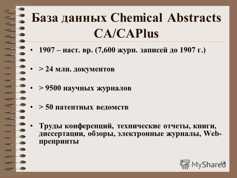 18 База данных Chemical Abstracts CA/CAPlus 1907 – наст. вр. (7,600 журн. записей до 1907 г.) > 24 млн. документов > 9500 научных журналов > 50 патентных ведомств Труды конференций, технические отчеты, книги, диссертации, обзоры, электронные журналы,