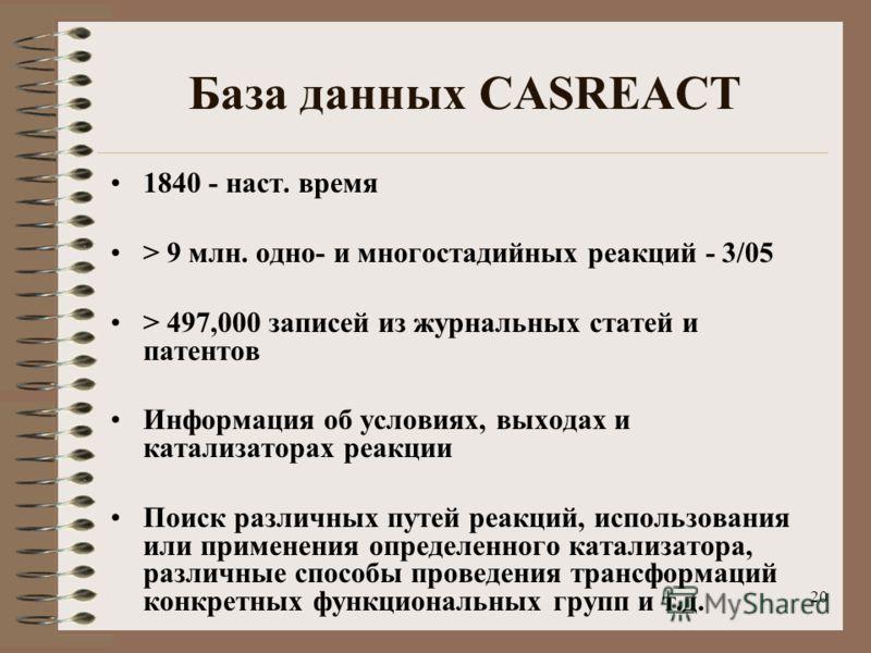 20 База данных CASREACT 1840 - наст. время > 9 млн. одно- и многостадийных реакций - 3/05 > 497,000 записей из журнальных статей и патентов Информация об условиях, выходах и катализаторах реакции Поиск различных путей реакций, использования или приме