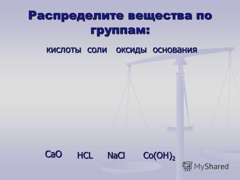 Распределите вещества по группам: кислоты соли оксиды основания CaO HCL NaCl Co(OH) 2