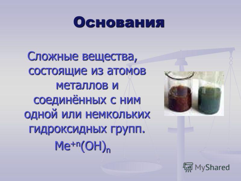 Основания Сложные вещества, состоящие из атомов металлов и соединённых с ним одной или немкольких гидроксидных групп. Ме +n (ОН) n