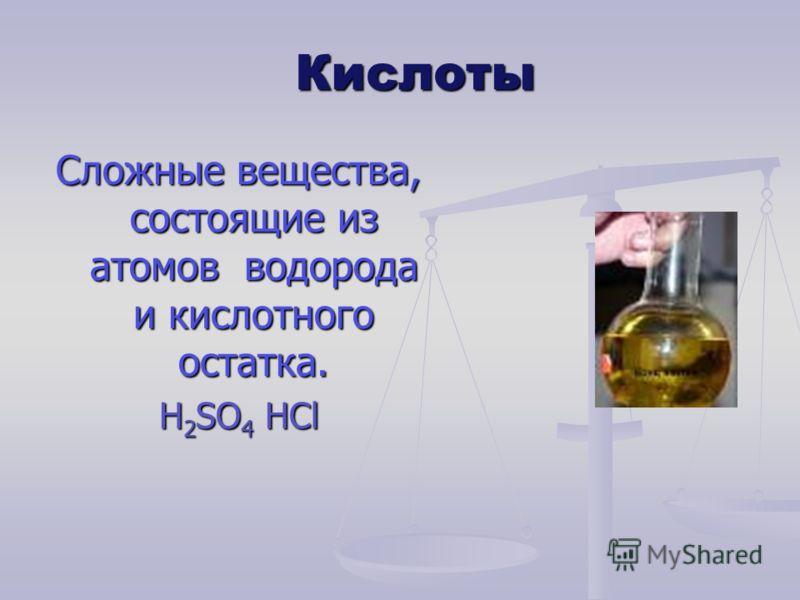 Кислоты Сложные вещества, состоящие из атомов водорода и кислотного остатка. H 2 SO 4 HCl