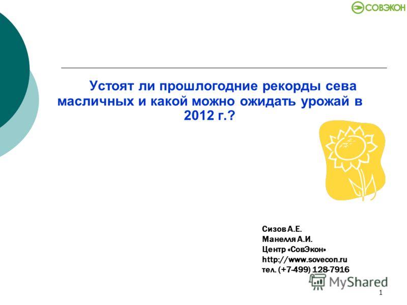 1 Устоят ли прошлогодние рекорды сева масличных и какой можно ожидать урожай в 2012 г.? Сизов А.Е. Манелля А.И. Центр «СовЭкон» http://www.sovecon.ru тел. (+7-499) 128-7916
