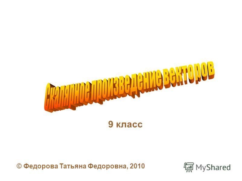 9 класс © Федорова Татьяна Федоровна, 2010