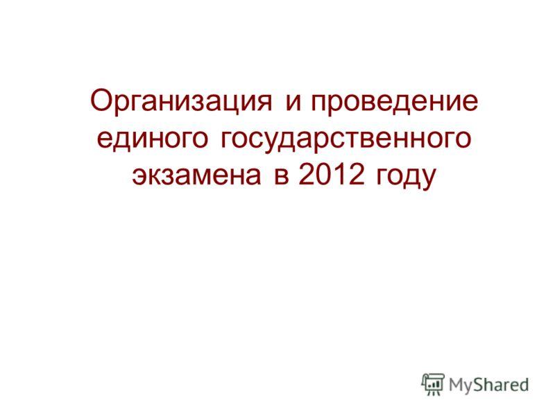 Организация и проведение единого государственного экзамена в 2012 году