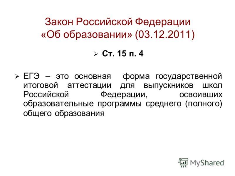 Закон Российской Федерации «Об образовании» (03.12.2011) Ст. 15 п. 4 ЕГЭ – это основная форма государственной итоговой аттестации для выпускников школ Российской Федерации, освоивших образовательные программы среднего (полного) общего образования