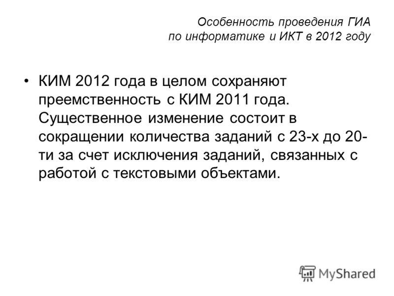 Особенность проведения ГИА по информатике и ИКТ в 2012 году КИМ 2012 года в целом сохраняют преемственность с КИМ 2011 года. Существенное изменение состоит в сокращении количества заданий с 23-х до 20- ти за счет исключения заданий, связанных с работ