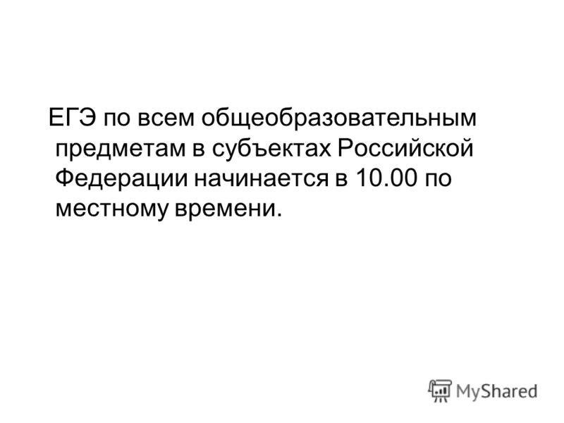 ЕГЭ по всем общеобразовательным предметам в субъектах Российской Федерации начинается в 10.00 по местному времени.