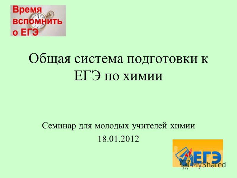 Общая система подготовки к ЕГЭ по химии Семинар для молодых учителей химии 18.01.2012