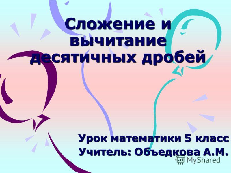 Сложение и вычитание десятичных дробей Урок математики 5 класс Учитель: Объедкова А.М.