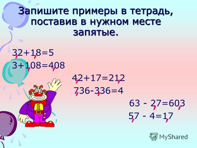 Запишите примеры в тетрадь, поставив в нужном месте запятые. 32+18=5 3+108=408 42+17=212 736-336=4 63 - 27=603 57 - 4=17,,,,,,,,,,,,