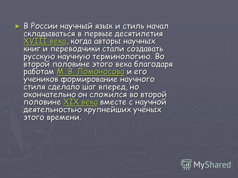 В России научный язык и стиль начал складываться в первые десятилетия XVIII века, когда авторы научных книг и переводчики стали создавать русскую научную терминологию. Во второй половине этого века благодаря работам М. В. Ломоносова и его учеников фо