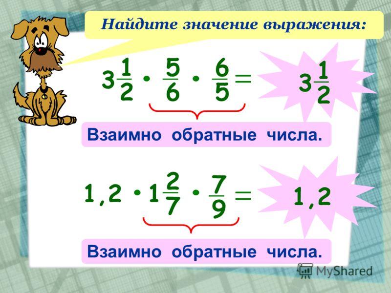Найдите значение выражения: 1 2 3 5 6 6 5 Взаимно обратные числа. 1 2 31,2 2 7 1 7 9 Взаимно обратные числа. 1,2