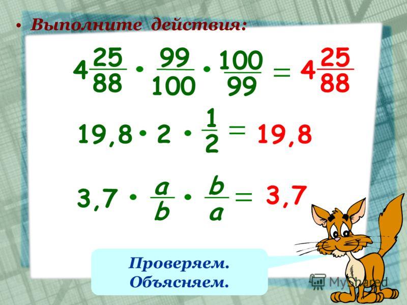 Выполните действия: 25 88 4 25 88 4 99 100 99 19,82 1 2 3,7 а b b a Проверяем. Объясняем.