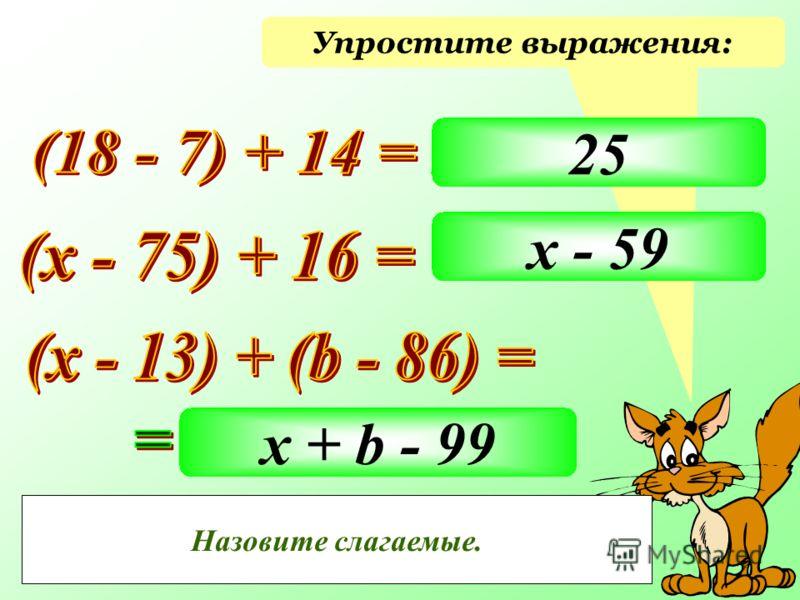 Упростите выражения: 25 х - 59 х + b - 99 Как можно назвать данные выражения? Как называются компоненты при сложении? Назовите слагаемые.