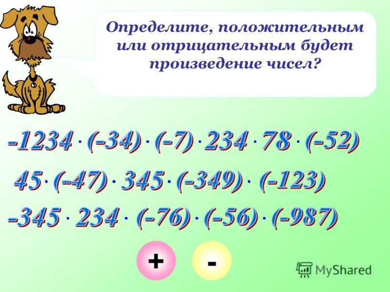 Определите, положительным или отрицательным будет произведение чисел? +-+-+-