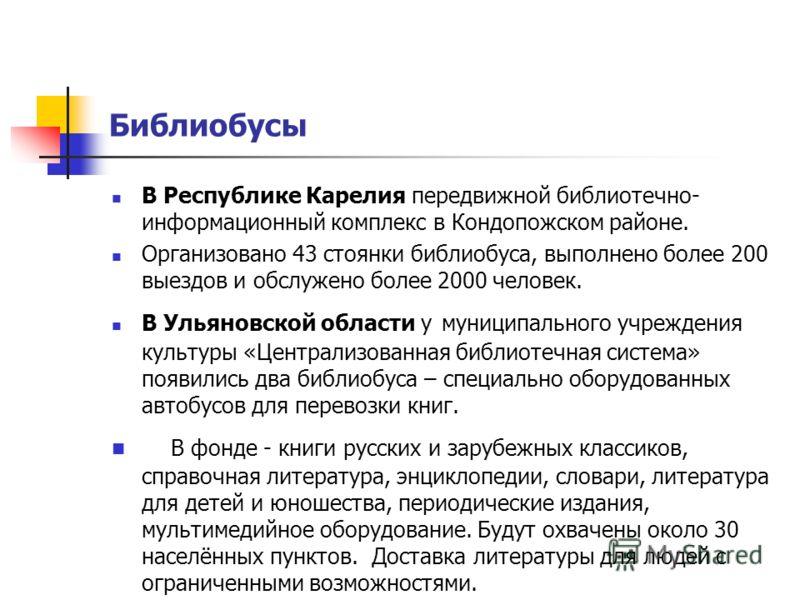 Библиобусы В Республике Карелия передвижной библиотечно- информационный комплекс в Кондопожском районе. Организовано 43 стоянки библиобуса, выполнено более 200 выездов и обслужено более 2000 человек. В Ульяновской области у муниципального учреждения